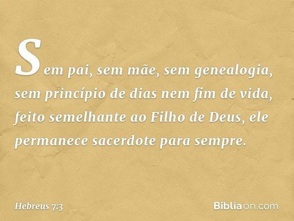 Sem pai, sem mãe, sem genealogia, sem princípio de dias nem fim de vida, feito semelhante ao Filho de Deus, ele permanece sacerdote para sempre. -- Hebreus 7:3