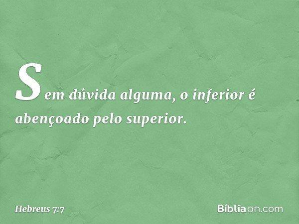 Sem dúvida alguma, o inferior é abençoado pelo superior. -- Hebreus 7:7