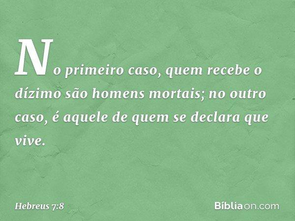 No primeiro caso, quem recebe o dízimo são homens mortais; no outro caso, é aquele de quem se declara que vive. -- Hebreus 7:8
