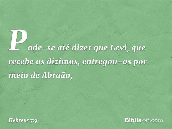 Pode-se até dizer que Levi, que recebe os dízimos, entregou-os por meio de Abraão, -- Hebreus 7:9