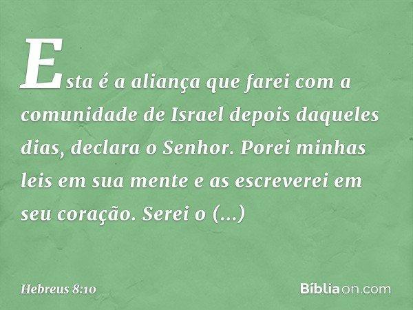 """""""Esta é a aliança que farei com a comunidade de Israel depois daqueles dias"""", declara o Senhor. """"Porei minhas leis em sua mente e as escreverei em seu coração."""