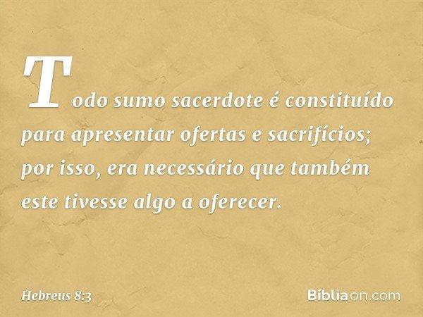 Todo sumo sacerdote é constituído para apresentar ofertas e sacrifícios; por isso, era necessário que também este tivesse algo a oferecer. -- Hebreus 8:3