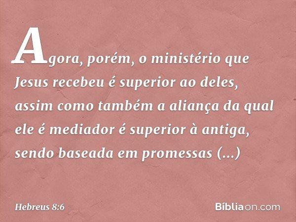 Agora, porém, o ministério que Jesus recebeu é superior ao deles, assim como também a aliança da qual ele é mediador é superior à antiga, sendo baseada em prome