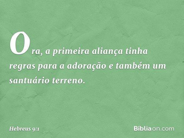 Ora, a primeira aliança tinha regras para a adoração e também um santuário terreno. -- Hebreus 9:1