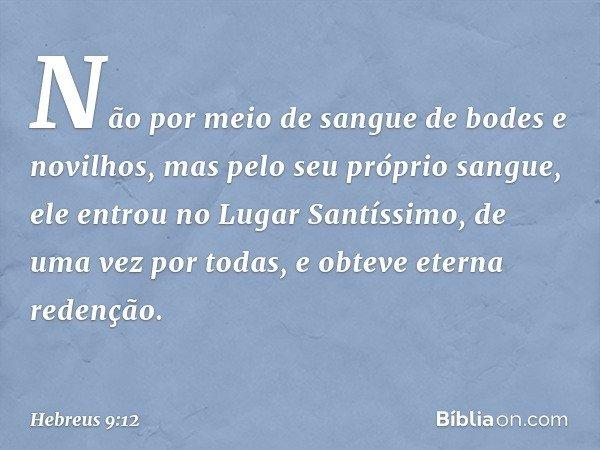 Não por meio de sangue de bodes e novilhos, mas pelo seu próprio sangue, ele entrou no Lugar Santíssimo, de uma vez por todas, e obteve eterna redenção. -- Hebr