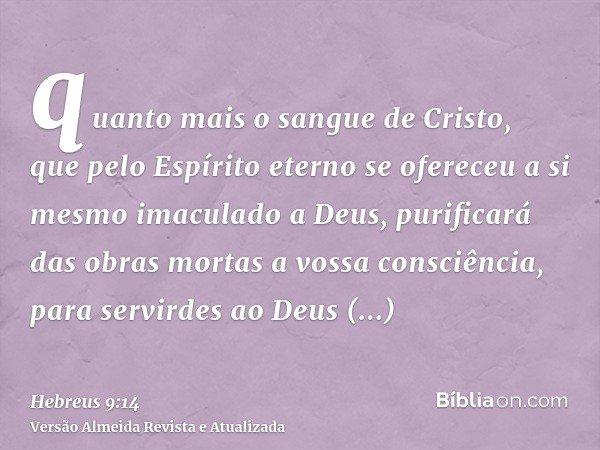 quanto mais o sangue de Cristo, que pelo Espírito eterno se ofereceu a si mesmo imaculado a Deus, purificará das obras mortas a vossa consciência, para servirde