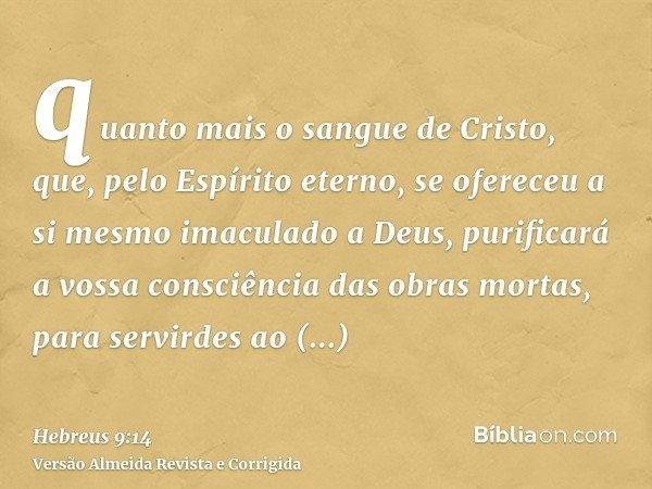 quanto mais o sangue de Cristo, que, pelo Espírito eterno, se ofereceu a si mesmo imaculado a Deus, purificará a vossa consciência das obras mortas, para servir