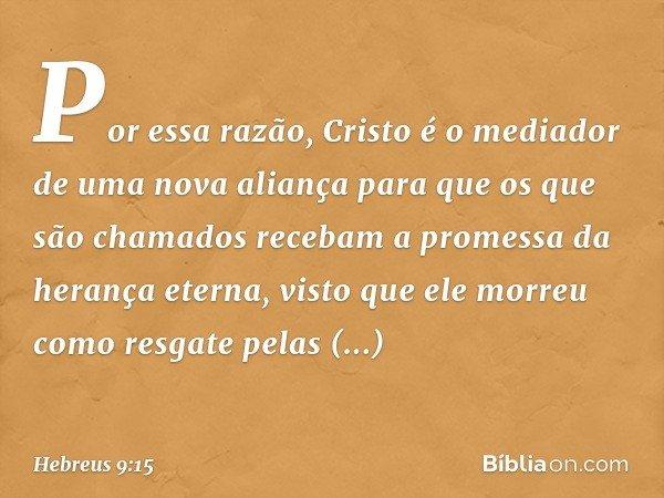 Por essa razão, Cristo é o mediador de uma nova aliança para que os que são chamados recebam a promessa da herança eterna, visto que ele morreu como resgate pel