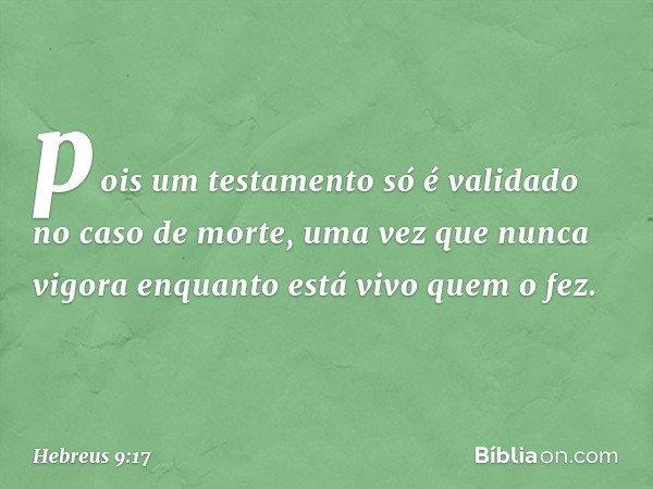 pois um testamento só é validado no caso de morte, uma vez que nunca vigora enquanto está vivo quem o fez. -- Hebreus 9:17