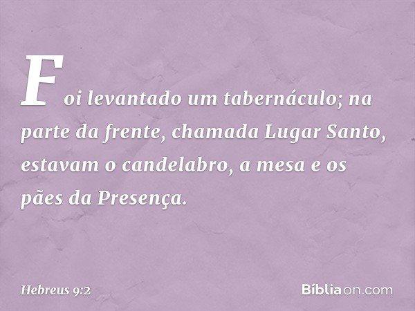 Foi levantado um tabernáculo; na parte da frente, chamada Lugar Santo, estavam o candelabro, a mesa e os pães da Presença. -- Hebreus 9:2