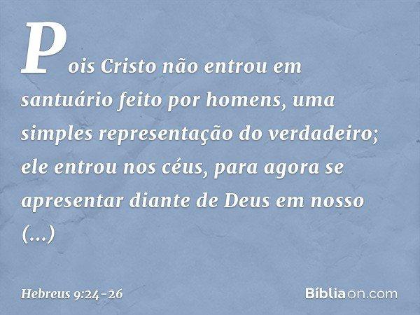 Pois Cristo não entrou em santuário feito por homens, uma simples representação do verdadeiro; ele entrou nos céus, para agora se apresentar diante de Deus em n
