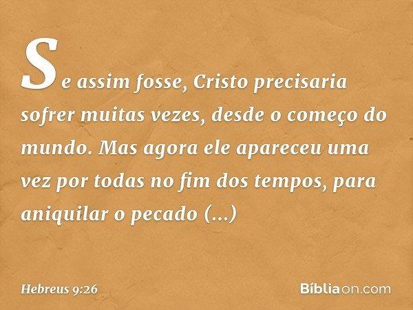 Se assim fosse, Cristo precisaria sofrer muitas vezes, desde o começo do mundo. Mas agora ele apareceu uma vez por todas no fim dos tempos, para aniquilar o pec