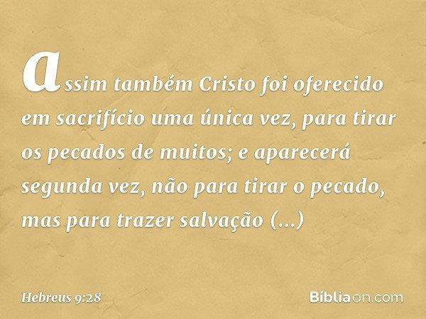 assim também Cristo foi oferecido em sacrifício uma única vez, para tirar os pecados de muitos; e aparecerá segunda vez, não para tirar o pecado, mas para traze