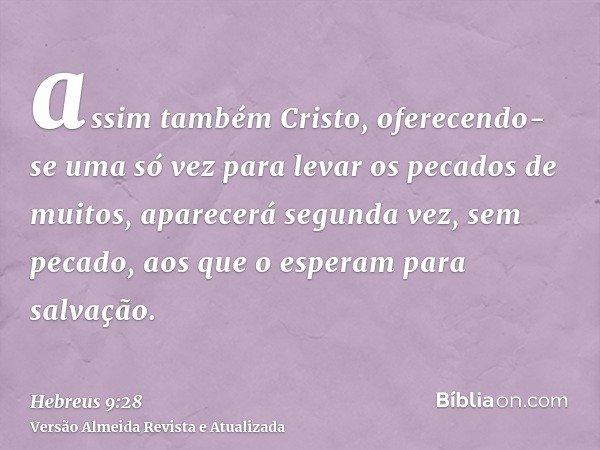 assim também Cristo, oferecendo-se uma só vez para levar os pecados de muitos, aparecerá segunda vez, sem pecado, aos que o esperam para salvação.