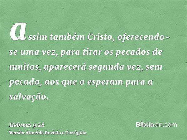 assim também Cristo, oferecendo-se uma vez, para tirar os pecados de muitos, aparecerá segunda vez, sem pecado, aos que o esperam para a salvação.
