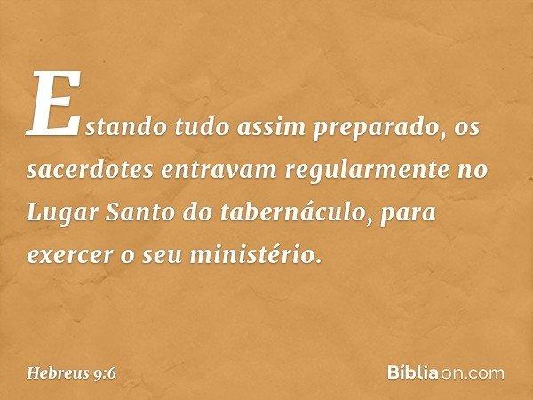 Estando tudo assim preparado, os sacerdotes entravam regularmente no Lugar Santo do tabernáculo, para exercer o seu ministério. -- Hebreus 9:6
