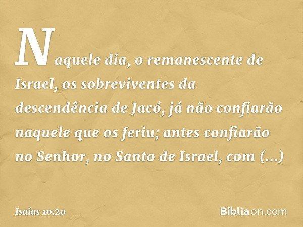Naquele dia, o remanescente de Israel, os sobreviventes da descendência de Jacó, já não confiarão naquele que os feriu; antes confiarão no Senhor, no Santo de I