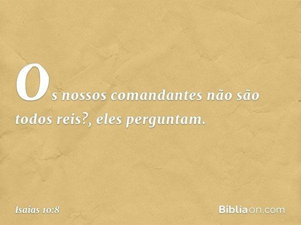 'Os nossos comandantes não são todos reis?', eles perguntam. -- Isaías 10:8