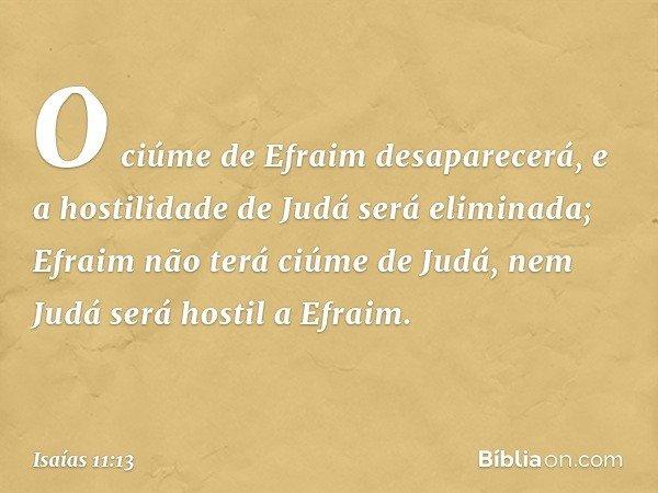 O ciúme de Efraim desaparecerá, e a hostilidade de Judá será eliminada; Efraim não terá ciúme de Judá, nem Judá será hostil a Efraim. -- Isaías 11:13