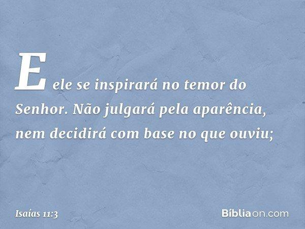 E ele se inspirará no temor do Senhor. Não julgará pela aparência, nem decidirá com base no que ouviu; -- Isaías 11:3