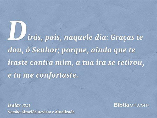 Dirás, pois, naquele dia: Graças te dou, ó Senhor; porque, ainda que te iraste contra mim, a tua ira se retirou, e tu me confortaste.