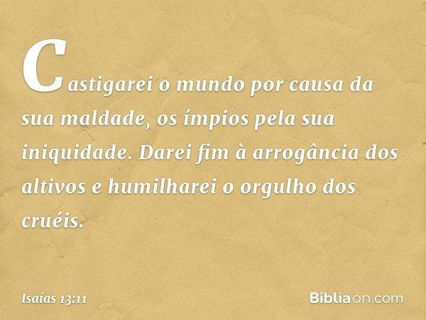 Castigarei o mundo por causa da sua maldade, os ímpios pela sua iniquidade. Darei fim à arrogância dos altivos e humilharei o orgulho dos cruéis. -- Isaías 13:1