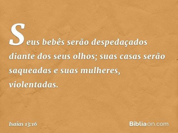 Seus bebês serão despedaçados diante dos seus olhos; suas casas serão saqueadas e suas mulheres, violentadas. -- Isaías 13:16