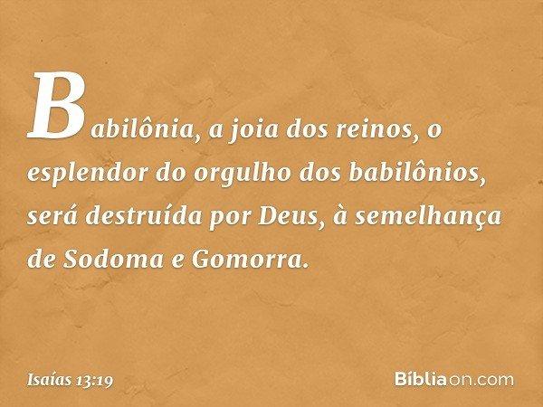 Babilônia, a joia dos reinos, o esplendor do orgulho dos babilônios, será destruída por Deus, à semelhança de Sodoma e Gomorra. -- Isaías 13:19
