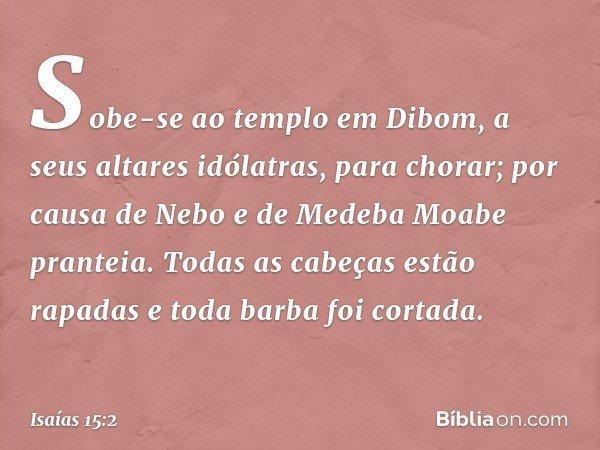 Sobe-se ao templo em Dibom, a seus altares idólatras, para chorar; por causa de Nebo e de Medeba Moabe pranteia. Todas as cabeças estão rapadas e toda barba foi