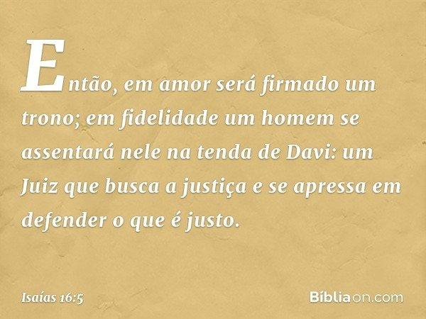 Então, em amor será firmado um trono; em fidelidade um homem se assentará nele na tenda de Davi: um Juiz que busca a justiça e se apressa em defender o que é ju