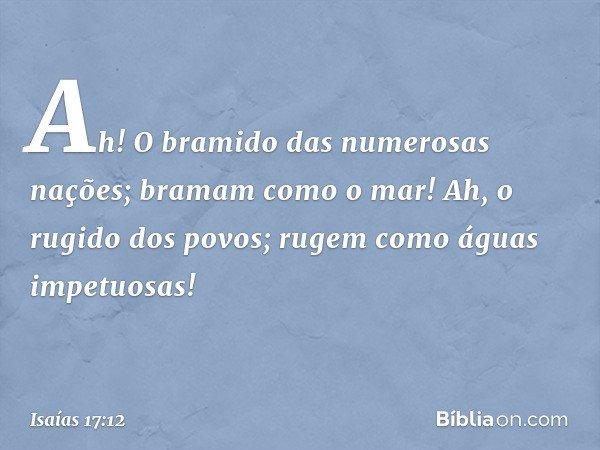 Ah! O bramido das numerosas nações; bramam como o mar! Ah, o rugido dos povos; rugem como águas impetuosas! -- Isaías 17:12