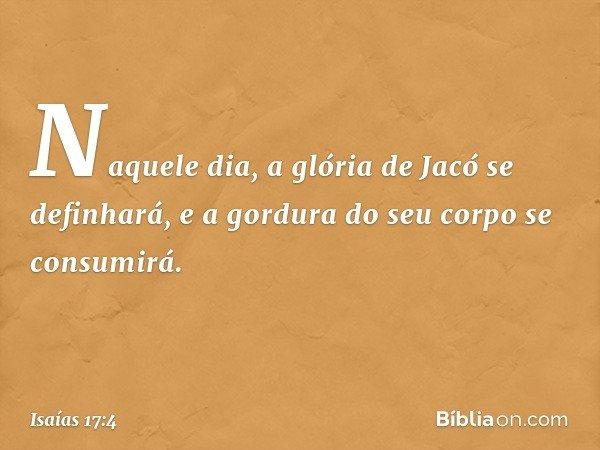 Naquele dia, a glória de Jacó se definhará, e a gordura do seu corpo se consumirá. -- Isaías 17:4