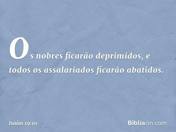 Os nobres ficarão deprimidos, e todos os assalariados ficarão abatidos. -- Isaías 19:10