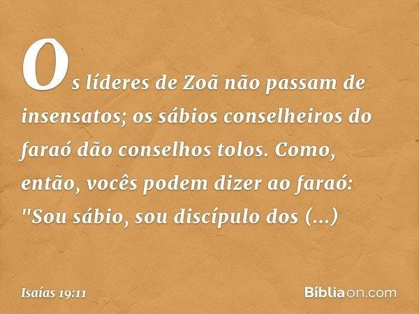 """Os líderes de Zoã não passam de insensatos; os sábios conselheiros do faraó dão conselhos tolos. Como, então, vocês podem dizer ao faraó: """"Sou sábio, sou discíp"""