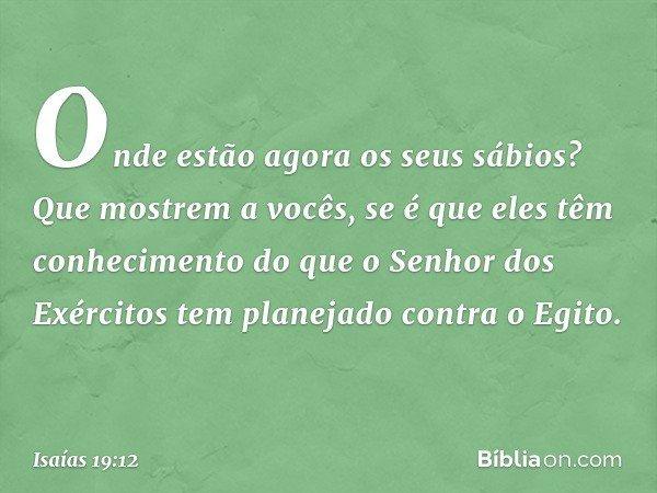 Onde estão agora os seus sábios? Que mostrem a vocês, se é que eles têm conhecimento do que o Senhor dos Exércitos tem planejado contra o Egito. -- Isaías 19:12
