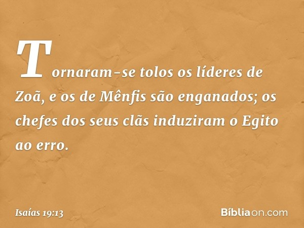 Tornaram-se tolos os líderes de Zoã, e os de Mênfis são enganados; os chefes dos seus clãs induziram o Egito ao erro. -- Isaías 19:13