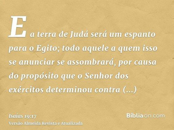 E a terra de Judá será um espanto para o Egito; todo aquele a quem isso se anunciar se assombrará, por causa do propósito que o Senhor dos exércitos determinou