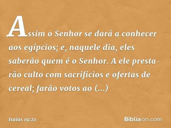 Assim o Senhor se dará a conhecer aos egípcios; e, naquele dia, eles saberão quem é o Senhor. A ele prestarão culto com sacrifícios e ofertas de cereal; farão