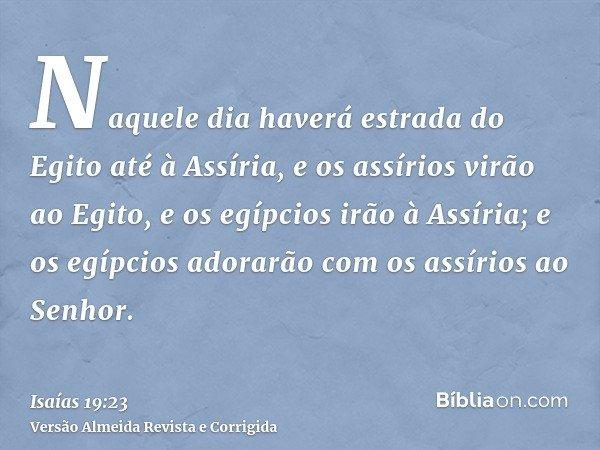 Naquele dia haverá estrada do Egito até à Assíria, e os assírios virão ao Egito, e os egípcios irão à Assíria; e os egípcios adorarão com os assírios ao Senhor.