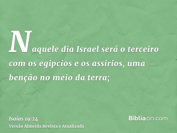 Naquele dia Israel será o terceiro com os egipcios e os assirios, uma benção no meio da terra;