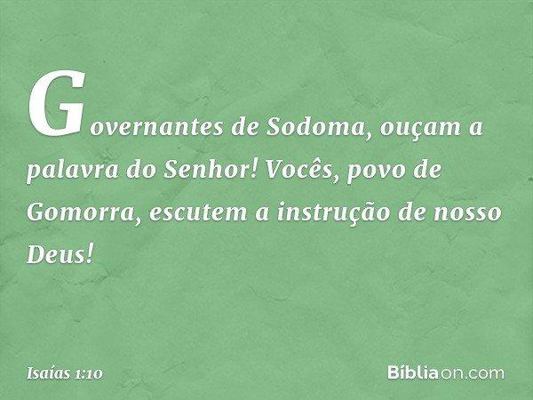 Governantes de Sodoma, ouçam a palavra do Senhor! Vocês, povo de Gomorra, escutem a instrução de nosso Deus! -- Isaías 1:10