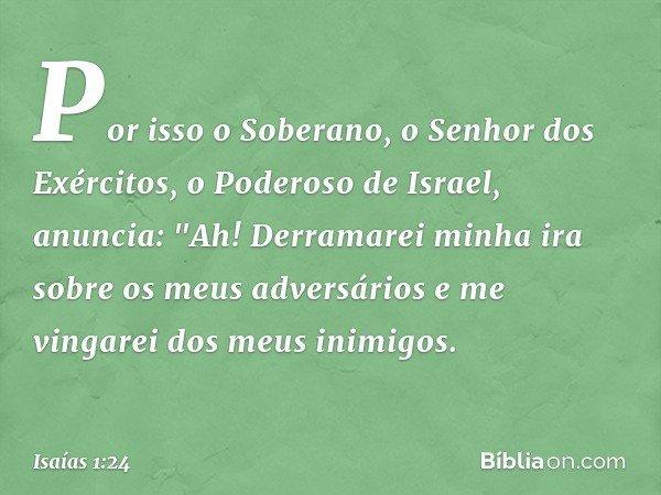 """Por isso o Soberano, o Senhor dos Exércitos, o Poderoso de Israel, anuncia: """"Ah! Derramarei minha ira sobre os meus adversários e me vingarei dos meus inimigos."""