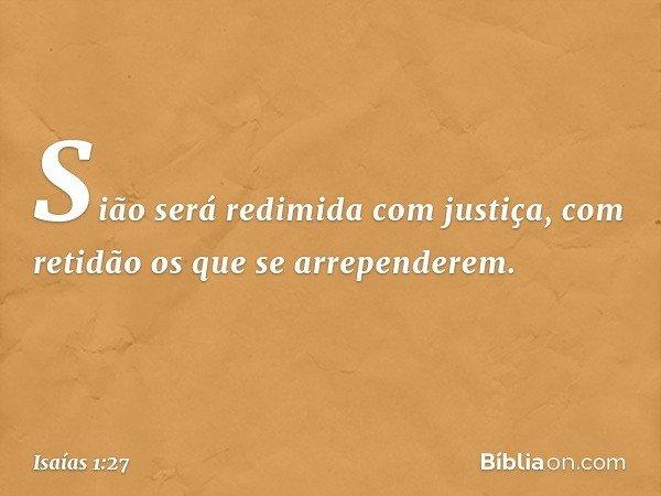 Sião será redimida com justiça, com retidão os que se arrependerem. -- Isaías 1:27