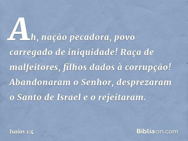 Ah, nação pecadora, povo carregado de iniquidade! Raça de malfeitores, filhos dados à corrupção! Abandonaram o Senhor, desprezaram o Santo de Israel e o rejeita