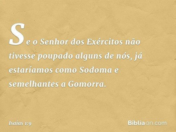 Se o Senhor dos Exércitos não tivesse poupado alguns de nós, já estaríamos como Sodoma e semelhantes a Gomorra. -- Isaías 1:9