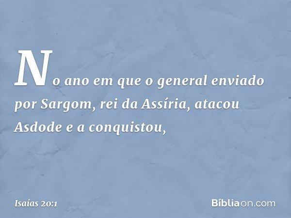 No ano em que o general enviado por Sargom, rei da Assíria, atacou Asdode e a conquistou, -- Isaías 20:1