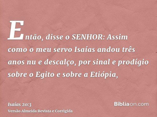Então, disse o SENHOR: Assim como o meu servo Isaías andou três anos nu e descalço, por sinal e prodígio sobre o Egito e sobre a Etiópia,