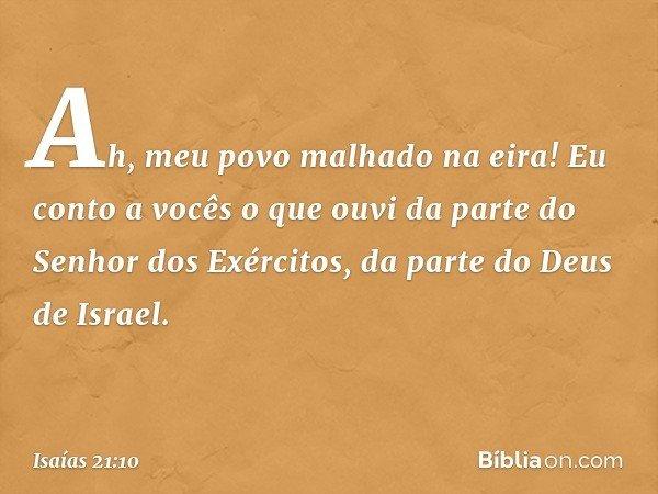 Ah, meu povo malhado na eira! Eu conto a vocês o que ouvi da parte do Senhor dos Exércitos, da parte do Deus de Israel. -- Isaías 21:10