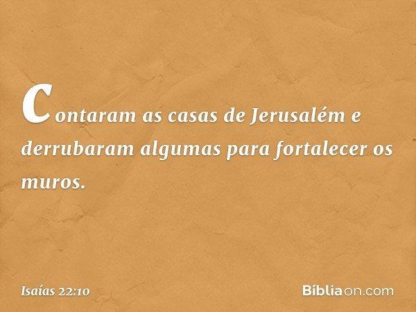 contaram as casas de Jerusalém e derrubaram algumas para fortalecer os muros. -- Isaías 22:10