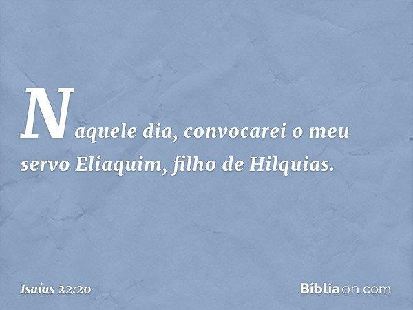"""""""Naquele dia, convocarei o meu servo Eliaquim, filho de Hilquias. -- Isaías 22:20"""